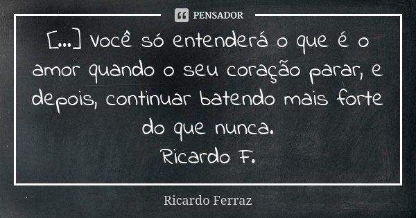 [...] Você só entenderá o que é o amor quando o seu coração parar, e depois, continuar batendo mais forte do que nunca. Ricardo F.... Frase de Ricardo Ferraz.