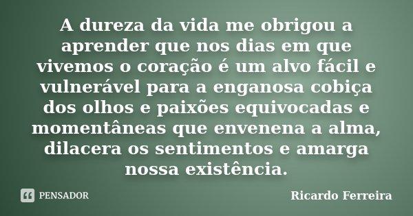 A dureza da vida me obrigou a aprender que nos dias em que vivemos o coração é um alvo fácil e vulnerável para a enganosa cobiça dos olhos e paixões equivocadas... Frase de Ricardo Ferreira.