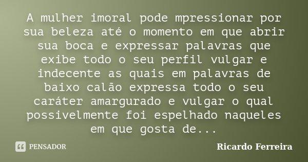 A mulher imoral pode mpressionar por sua beleza até o momento em que abrir sua boca e expressar palavras que exibe todo o seu perfil vulgar e indecente as quais... Frase de Ricardo Ferreira.