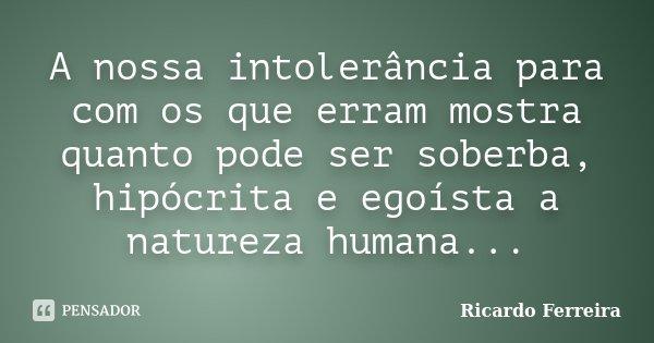 A nossa intolerância para com os que erram mostra quanto pode ser soberba, hipócrita e egoísta a natureza humana...... Frase de Ricardo Ferreira.