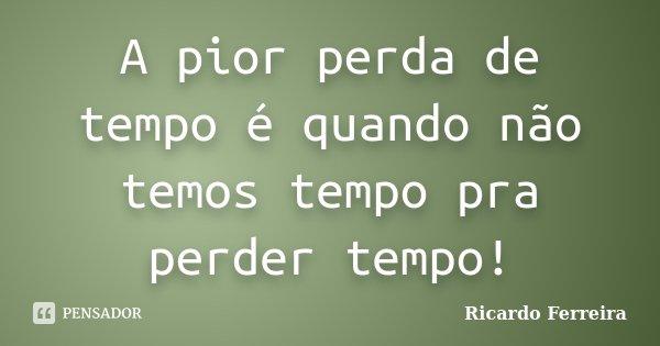 A pior perda de tempo é quando não temos tempo pra perder tempo!... Frase de Ricardo Ferreira.