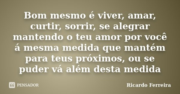 Bom mesmo é viver, amar, curtir, sorrir, se alegrar mantendo o teu amor por você á mesma medida que mantém para teus próximos, ou se puder vá além desta medida... Frase de Ricardo Ferreira.