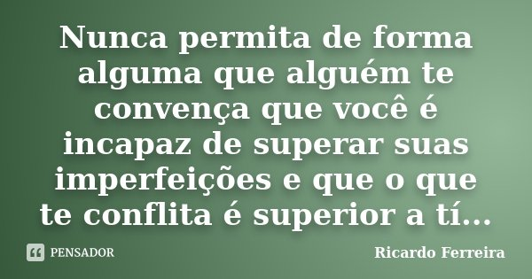 Nunca permita de forma alguma que alguém te convença que você é incapaz de superar suas imperfeições e que o que te conflita é superior a tí...... Frase de Ricardo Ferreira.