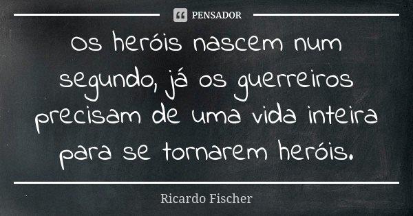 Os heróis nascem num segundo, já os guerreiros precisam de uma vida inteira para se tornarem heróis.... Frase de Ricardo Fischer.
