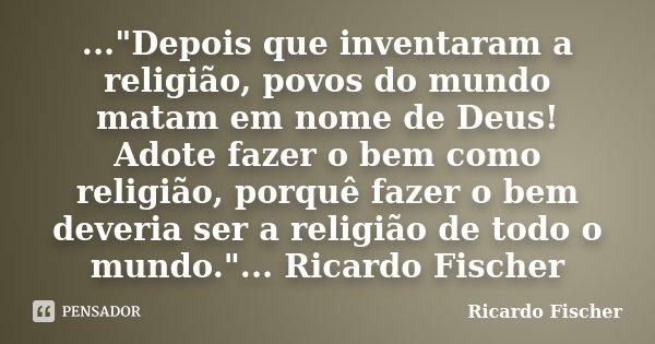 """...""""Depois que inventaram a religião, povos do mundo matam em nome de Deus! Adote fazer o bem como religião, porquê fazer o bem deveria ser a religião de t... Frase de Ricardo Fischer."""