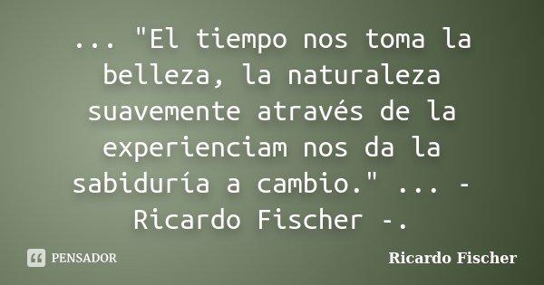 """... """"El tiempo nos toma la belleza, la naturaleza suavemente através de la experienciam nos da la sabiduría a cambio."""" ... - Ricardo Fischer -.... Frase de Ricardo Fischer."""