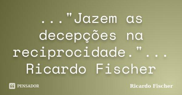 """...""""Jazem as decepções na reciprocidade.""""... Ricardo Fischer... Frase de Ricardo Fischer."""