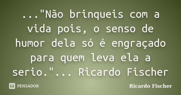 """...""""Não brinqueis com a vida pois, o senso de humor dela só é engraçado para quem leva ela a serio.""""... Ricardo Fischer... Frase de Ricardo Fischer."""