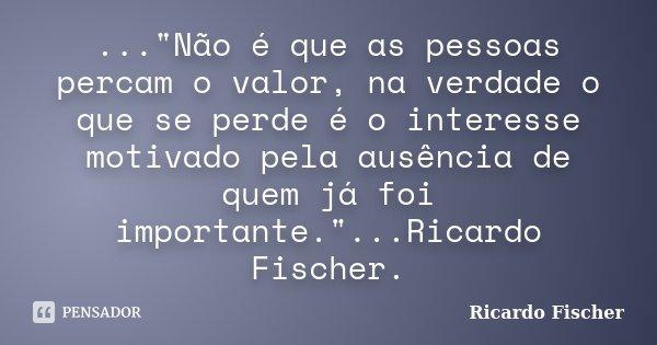 """...""""Não é que as pessoas percam o valor, na verdade o que se perde é o interesse motivado pela ausência de quem já foi importante.""""...Ricardo Fischer.... Frase de Ricardo Fischer."""
