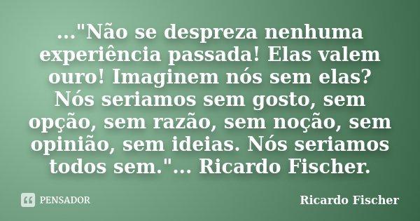 """...""""Não se despreza nenhuma experiência passada! Elas valem ouro! Imaginem nós sem elas? Nós seriamos sem gosto, sem opção, sem razão, sem noção, sem opini... Frase de Ricardo Fischer."""