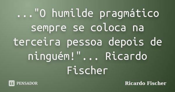 """...""""O humilde pragmático sempre se coloca na terceira pessoa depois de ninguém!""""... Ricardo Fischer... Frase de Ricardo Fischer."""