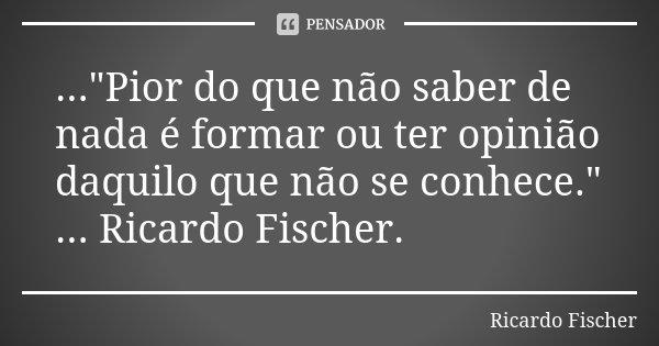 """...""""Pior do que não saber de nada é formar ou ter opinião daquilo que não se conhece."""" ... Ricardo Fischer.... Frase de Ricardo Fischer."""