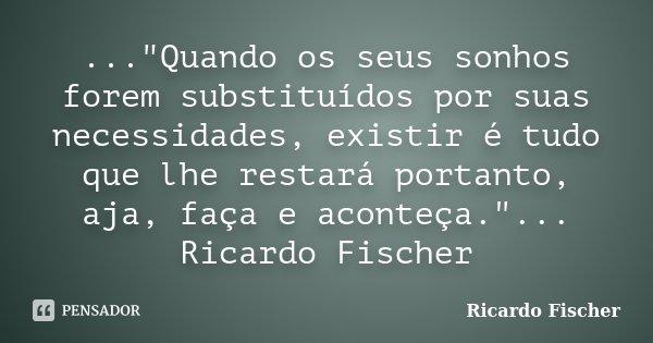 """...""""Quando os seus sonhos forem substituídos por suas necessidades, existir é tudo que lhe restará portanto, aja, faça e aconteça.""""... Ricardo Fischer... Frase de Ricardo Fischer."""