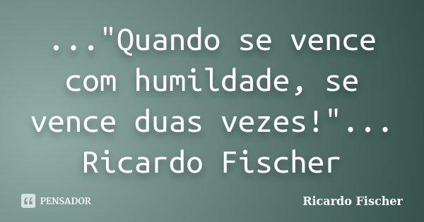 """...""""Quando se vence com humildade, se vence duas vezes!""""... Ricardo Fischer... Frase de Ricardo Fischer."""