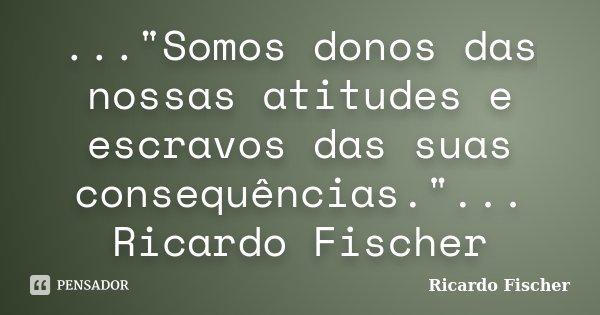 """...""""Somos donos das nossas atitudes e escravos das suas consequências.""""... Ricardo Fischer... Frase de Ricardo Fischer."""