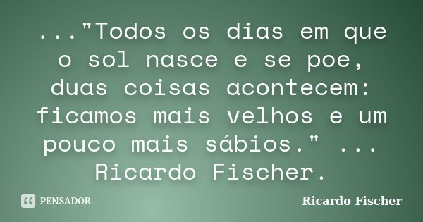 """...""""Todos os dias em que o sol nasce e se poe, duas coisas acontecem: ficamos mais velhos e um pouco mais sábios."""" ... Ricardo Fischer.... Frase de Ricardo Fischer."""