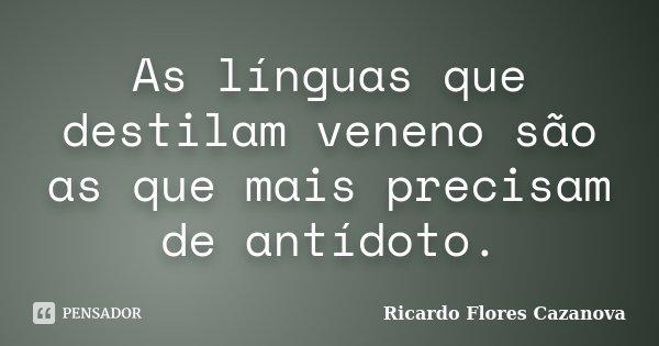 As línguas que destilam veneno são as que mais precisam de antídoto.... Frase de Ricardo Flores Cazanova.