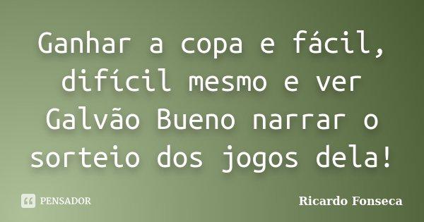 Ganhar a copa e fácil, difícil mesmo e ver Galvão Bueno narrar o sorteio dos jogos dela!... Frase de Ricardo Fonseca.