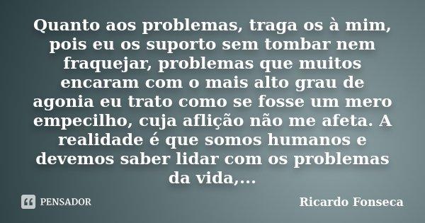 Quanto aos problemas, traga os à mim, pois eu os suporto sem tombar nem fraquejar, problemas que muitos encaram com o mais alto grau de agonia eu trato como se ... Frase de Ricardo Fonseca.