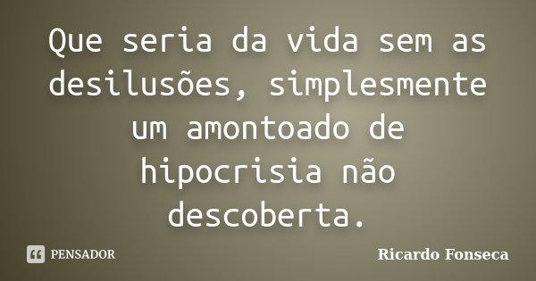 Que seria da vida sem as desilusões, simplesmente um amontoado de hipocrisia não descoberta.... Frase de Ricardo Fonseca.