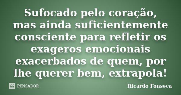 Sufocado pelo coração, mas ainda suficientemente consciente para refletir os exageros emocionais exacerbados de quem, por lhe querer bem, extrapola!... Frase de Ricardo Fonseca.