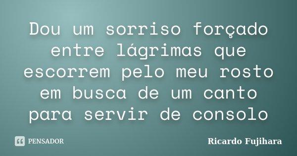Dou um sorriso forçado entre lágrimas que escorrem pelo meu rosto em busca de um canto para servir de consolo... Frase de Ricardo Fujihara.