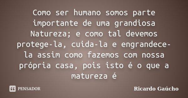Como ser humano somos parte importante de uma grandiosa Natureza; e como tal devemos protege-la, cuida-la e engrandece-la assim como fazemos com nossa própria c... Frase de Ricardo Gaúcho.