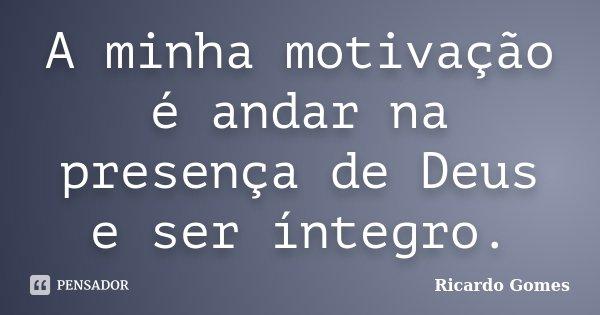 A minha motivação é andar na presença de Deus e ser íntegro.... Frase de Ricardo Gomes.