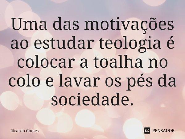 Uma das motivações ao estudar teologia é colocar a toalha no colo e lavar os pés da sociedade.... Frase de Ricardo Gomes.
