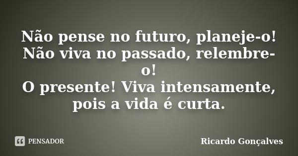 Não pense no futuro, planeje-o! Não viva no passado, relembre-o! O presente! Viva intensamente, pois a vida é curta.... Frase de Ricardo Gonçalves.