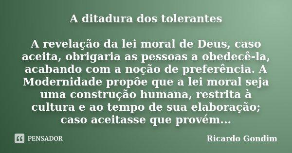 A ditadura dos tolerantes A revelação da lei moral de Deus, caso aceita, obrigaria as pessoas a obedecê-la, acabando com a noção de preferência. A Modernidade p... Frase de Ricardo Gondim.