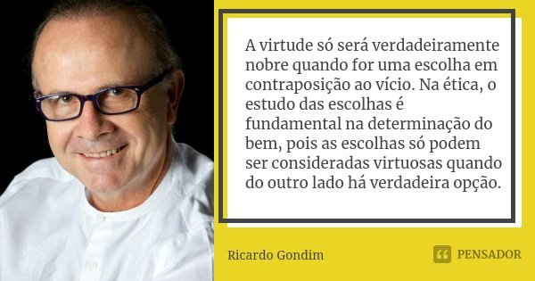 A virtude só será verdadeiramente nobre quando for uma escolha em contraposição ao vício. Na ética, o estudo das escolhas é fundamental na determinação do bem, ... Frase de Ricardo Gondim.