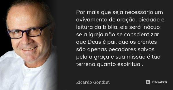 Por mais que seja necessário um avivamento de oração,piedade e leitura da bíblia,ele será inócuo se a igreja não se concientizar que Deus é pai,que os crentes s... Frase de Ricardo Gondim.