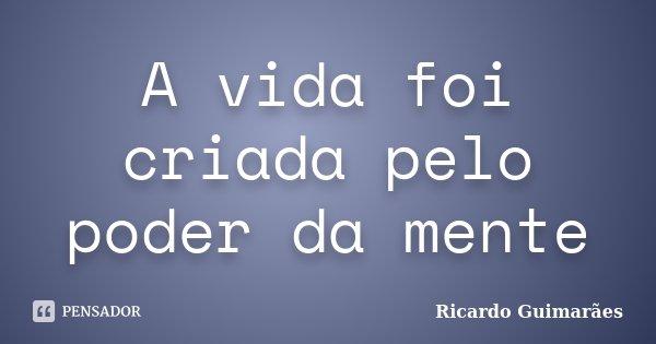 A vida foi criada pelo poder da mente... Frase de Ricardo Guimaraes.