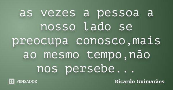 as vezes a pessoa a nosso lado se preocupa conosco,mais ao mesmo tempo,não nos persebe...... Frase de Ricardo Guimarães.