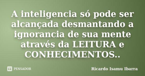 A inteligencia só pode ser alcançada desmantando a ignorancia de sua mente através da LEITURA e CONHECIMENTOS..... Frase de Ricardo Isamu Ibarra.