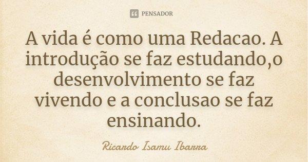A vida é como uma Redacao. A introdução se faz estudando,o desenvolvimento se faz vivendo e a conclusao se faz ensinando.... Frase de Ricardo Isamu Ibarra.