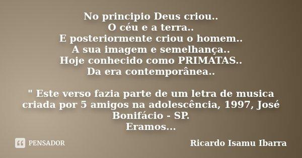 No principio Deus criou.. O céu e a terra.. E posteriormente criou o homem.. A sua imagem e semelhança.. Hoje conhecido como PRIMATAS.. Da era contemporânea.. &... Frase de Ricardo Isamu Ibarra.