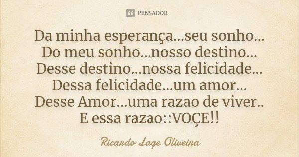 Da minha esperança...seu sonho... Do meu sonho...nosso destino... Desse destino...nossa felicidade... Dessa felicidade...um amor... Desse Amor...uma razao de vi... Frase de Ricardo Lage Oliveira.