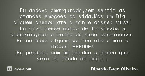 Eu andava amargurado,sem sentir as grandes emoçoes da vida.Mas um Dia alguem chegou ate a min e disse: VIVA! Eu vivi nesse mundo de tristezas e alegrias,mas o v... Frase de Ricardo Lage Oliveira.