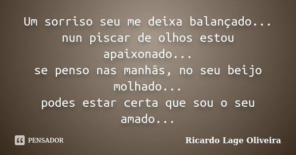 Um sorriso seu me deixa balançado... nun piscar de olhos estou apaixonado... se penso nas manhas no seu beijo molhado... podes estar certa que sou o seu amado..... Frase de Ricardo Lage Oliveira.