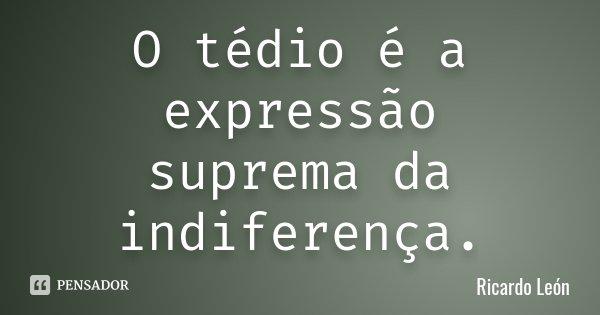O tédio é a expressão suprema da indiferença.... Frase de Ricardo León.