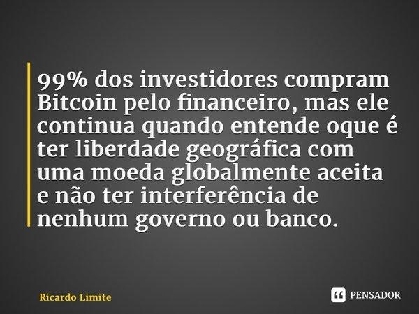 99% dos investidores compram Bitcoin pelo financeiro, mas ele continua quando entende oque é ter liberdade geográfica com uma moeda globalmente aceita e não te... Frase de Ricardo Limite.