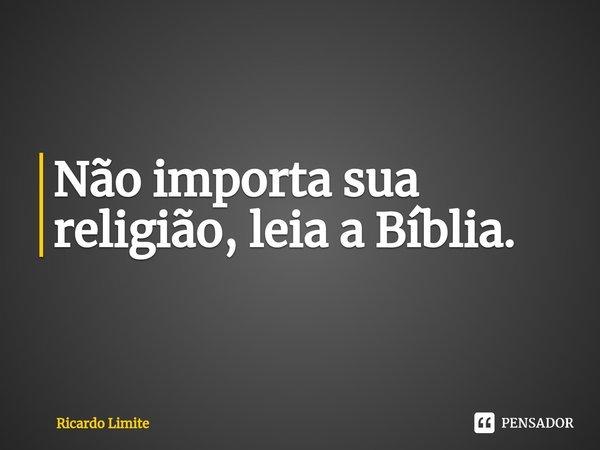 Não importa sua religião, leia a Bíblia.... Frase de Ricardo Limite.