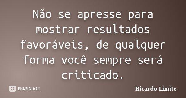 Não se apresse para mostrar resultados favoráveis, de qualquer forma você sempre será criticado.... Frase de Ricardo Limite.