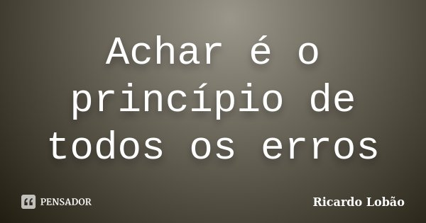 Achar é o princípio de todos os erros... Frase de Ricardo Lobão.