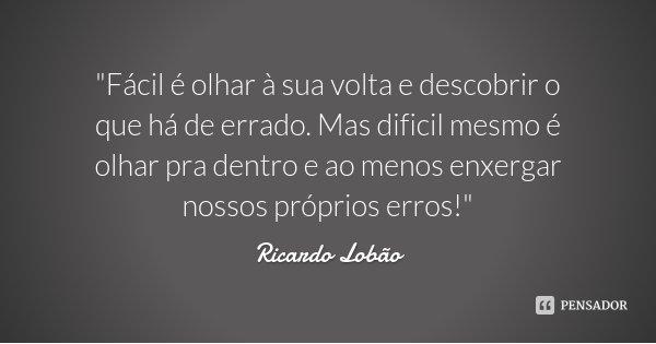 """""""Fácil é olhar à sua volta e descobrir o que há de errado. Mas dificil mesmo é olhar pra dentro e ao menos enxergar nossos próprios erros!""""... Frase de Ricardo Lobão."""