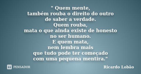 """"""" Quem mente, também rouba o direito do outro de saber a verdade. Quem rouba, mata o que ainda existe de honesto no ser humano. E quem mata, nem lembra mai... Frase de Ricardo Lobão."""