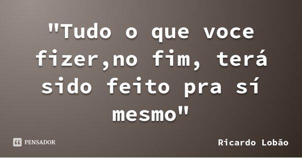 """""""Tudo o que voce fizer,no fim, terá sido feito pra sí mesmo""""... Frase de Ricardo Lobão."""