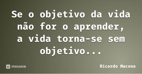Se o objetivo da vida não for o aprender, a vida torna-se sem objetivo...... Frase de Ricardo Macena.